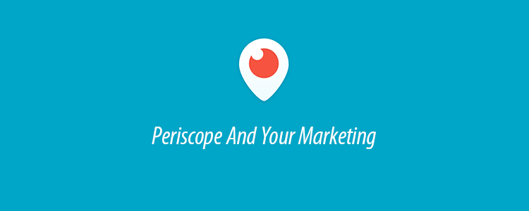 How To Incorporate Periscope Into Your Marketing