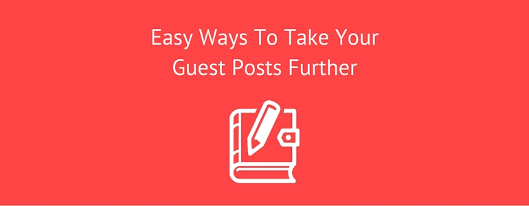 Easy Ways To Take Your Guest Posts Further