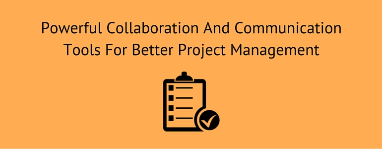 Powerful Collaboration And Communication Tools For Better Project Management