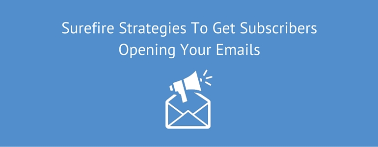 Surefire Strategies To Get Subscribers Opening Your Emails
